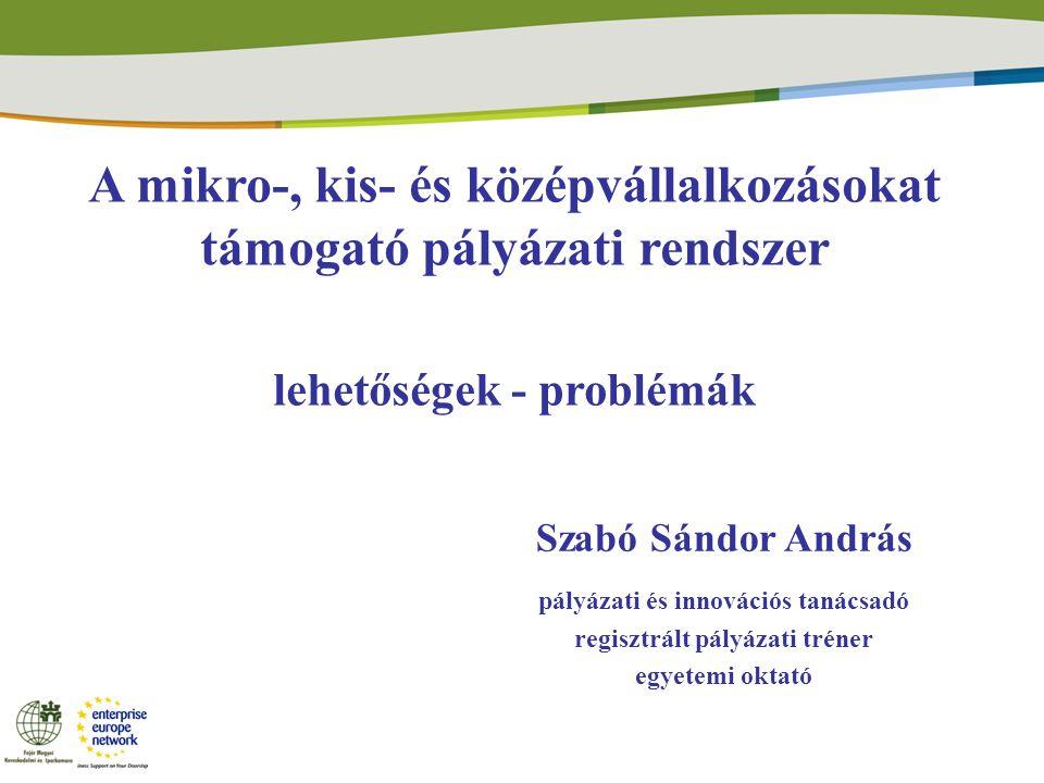 A mikro-, kis- és középvállalkozásokat támogató pályázati rendszer lehetőségek - problémák Szabó Sándor András pályázati és innovációs tanácsadó regisztrált pályázati tréner egyetemi oktató