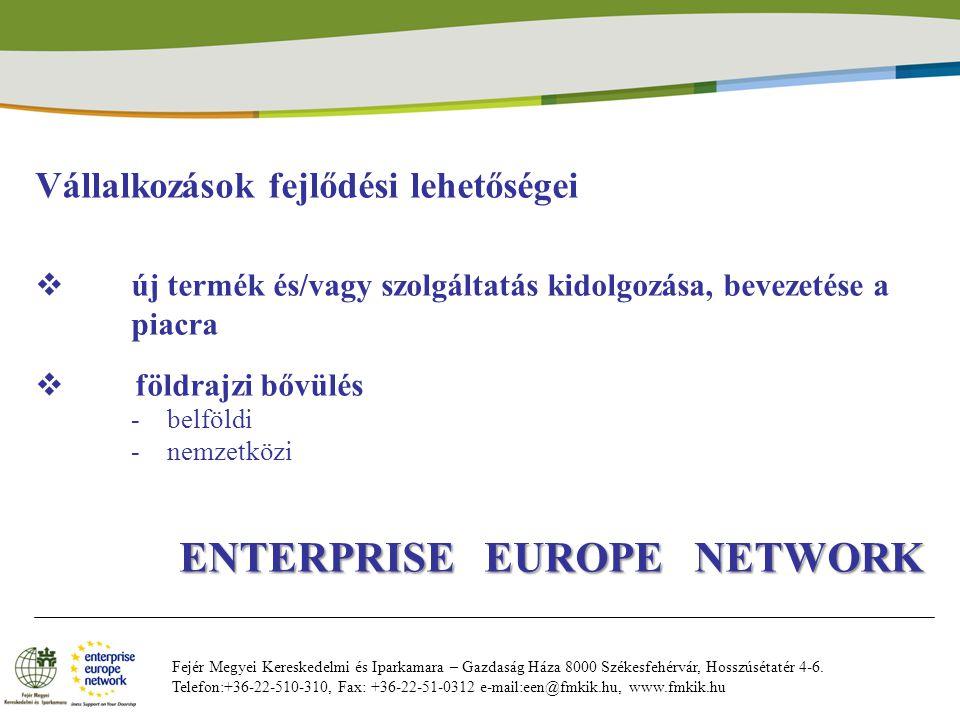 Vállalkozások fejlődési lehetőségei  új termék és/vagy szolgáltatás kidolgozása, bevezetése a piacra  földrajzi bővülés -belföldi -nemzetközi ENTERPRISE EUROPE NETWORK ENTERPRISE EUROPE NETWORK Fejér Megyei Kereskedelmi és Iparkamara – Gazdaság Háza 8000 Székesfehérvár, Hosszúsétatér 4-6.