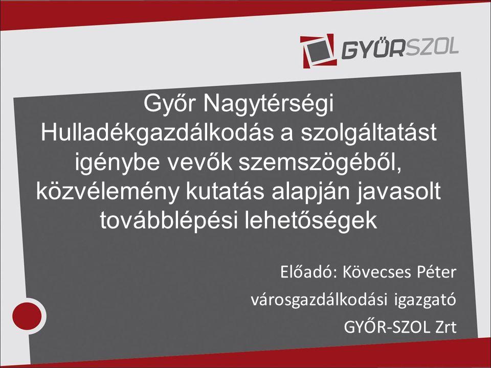 Előadó: Kövecses Péter városgazdálkodási igazgató GYŐR-SZOL Zrt Győr Nagytérségi Hulladékgazdálkodás a szolgáltatást igénybe vevők szemszögéből, közvé