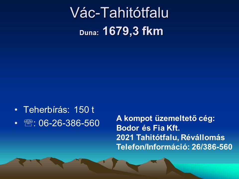 Vác-Tahitótfalu Duna: 1679,3 fkm • •Teherbírás: 150 t • •  : 06-26-386-560 A kompot üzemeltető cég: Bodor és Fia Kft. 2021 Tahitótfalu, Révállomás Te
