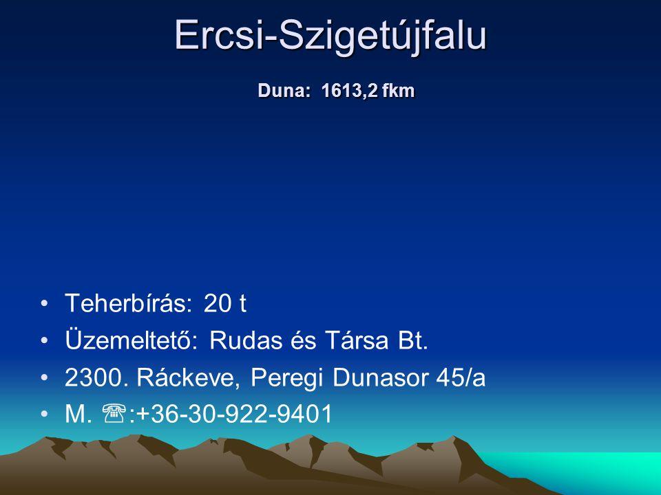 Ercsi-Szigetújfalu Duna: 1613,2 fkm • •Teherbírás: 20 t • •Üzemeltető: Rudas és Társa Bt. • •2300. Ráckeve, Peregi Dunasor 45/a • •M.  :+36-30-922-94