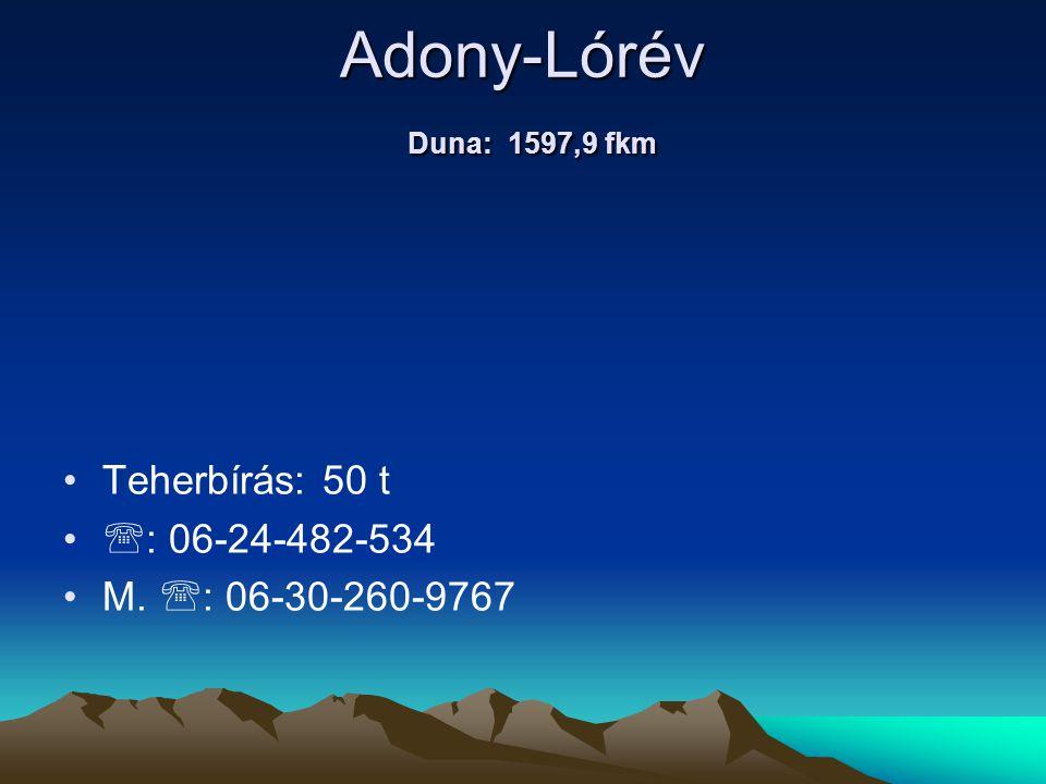Adony-Lórév Duna: 1597,9 fkm • •Teherbírás: 50 t • •  : 06-24-482-534 • •M.  : 06-30-260-9767