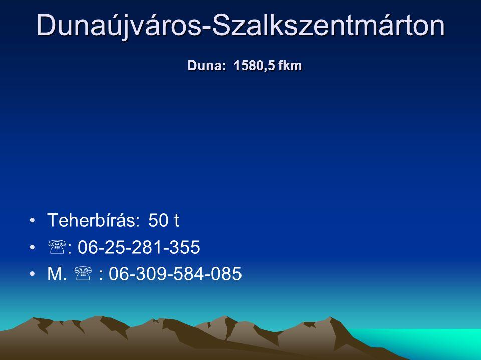 Dunaújváros-Szalkszentmárton Duna: 1580,5 fkm • •Teherbírás: 50 t • •  : 06-25-281-355 • •M.  : 06-309-584-085