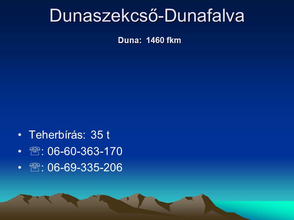 Dunaszekcső-Dunafalva Duna: 1460 fkm • •Teherbírás: 35 t • •  : 06-60-363-170 • •  : 06-69-335-206