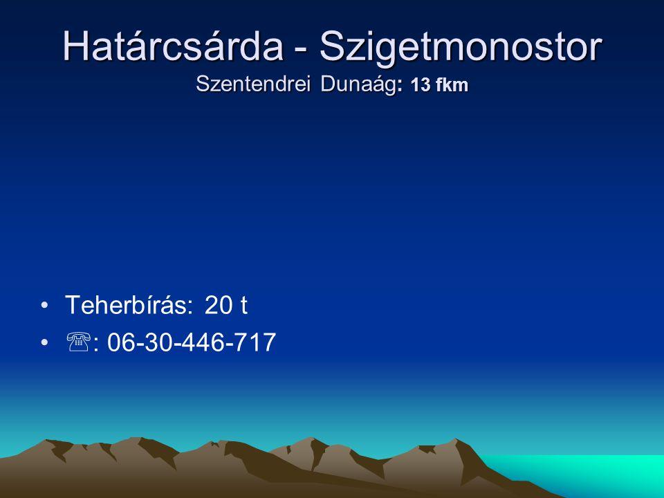 Határcsárda - Szigetmonostor Szentendrei Dunaág: 13 fkm • •Teherbírás: 20 t • •  : 06-30-446-717