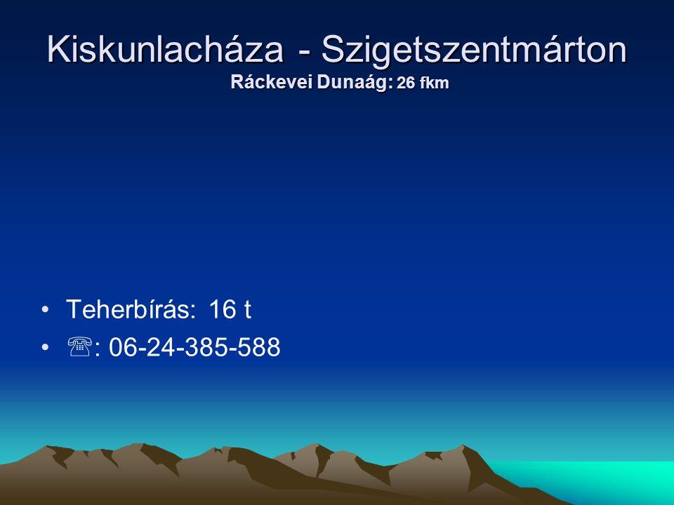 Kiskunlacháza - Szigetszentmárton Ráckevei Dunaág: 26 fkm • •Teherbírás: 16 t • •  : 06-24-385-588