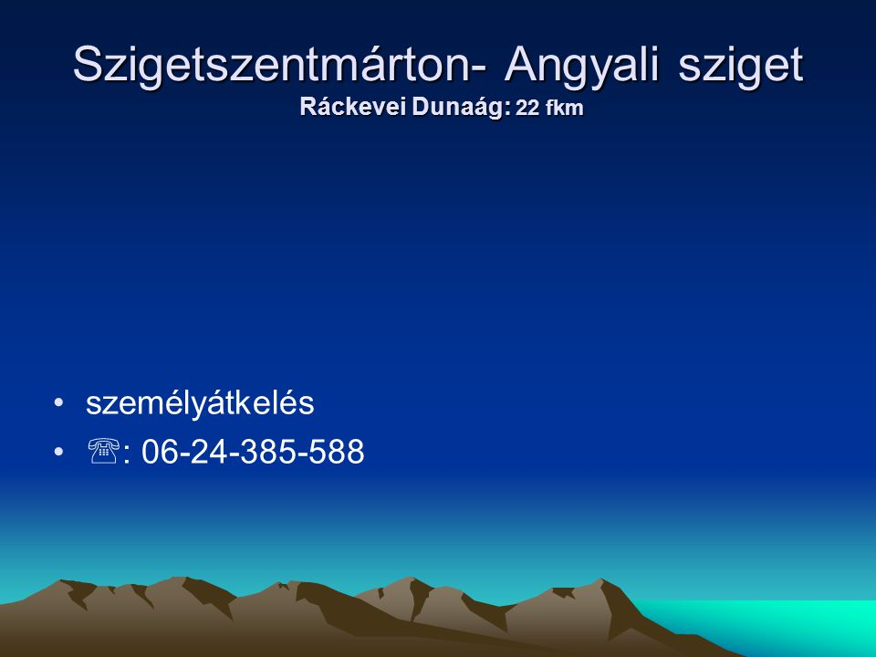 Szigetszentmárton- Angyali sziget Ráckevei Dunaág: 22 fkm • •személyátkelés • •  : 06-24-385-588