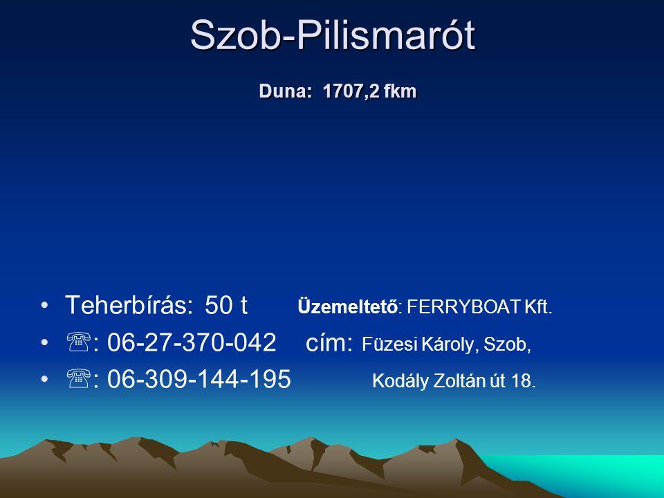 Szob-Pilismarót Duna: 1707,2 fkm • •Teherbírás: 50 t Üzemeltető: FERRYBOAT Kft. • •  : 06-27-370-042cím: Füzesi Károly, Szob, • •  : 06-309-144-195