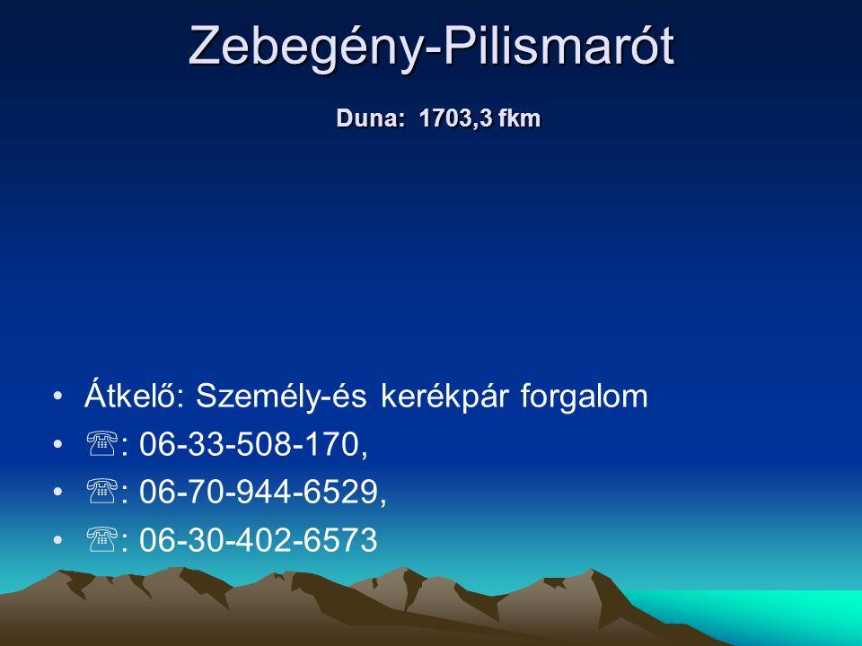 Zebegény-Pilismarót Duna: 1703,3 fkm • •Átkelő: Személy-és kerékpár forgalom • •  : 06-33-508-170, • •  : 06-70-944-6529, • •  : 06-30-402-6573