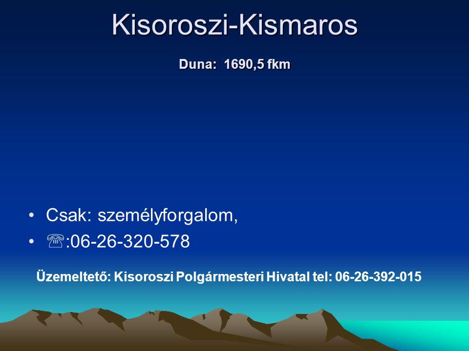 Kisoroszi-Kismaros Duna: 1690,5 fkm • •Csak: személyforgalom, • •  :06-26-320-578 Üzemeltető: Kisoroszi Polgármesteri Hivatal tel: 06-26-392-015