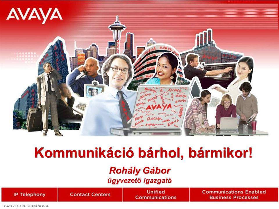 © 2006 Avaya Inc. All rights reserved. Kommunikáció bárhol, bármikor! Rohály Gábor ügyvezető igazgató