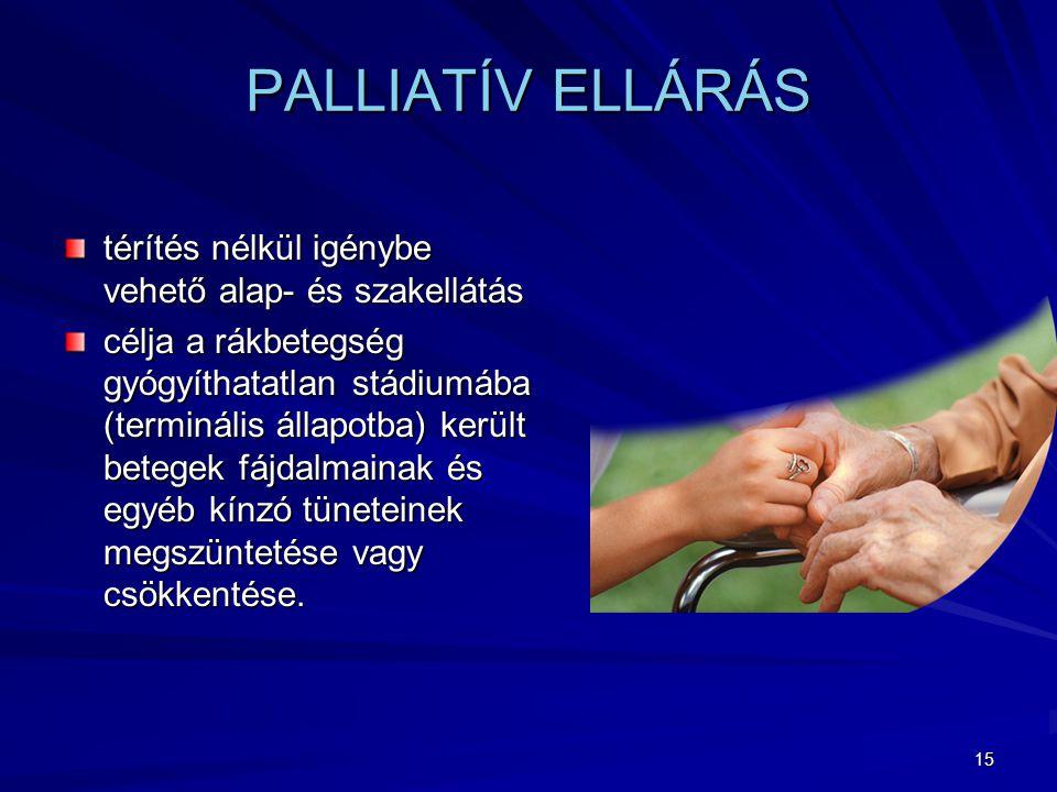15 PALLIATÍV ELLÁRÁS térítés nélkül igénybe vehető alap- és szakellátás célja a rákbetegség gyógyíthatatlan stádiumába (terminális állapotba) került betegek fájdalmainak és egyéb kínzó tüneteinek megszüntetése vagy csökkentése.
