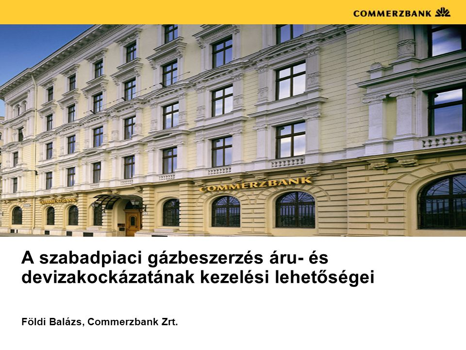 A szabadpiaci gázbeszerzés áru- és devizakockázatának kezelési lehetőségei Földi Balázs, Commerzbank Zrt.