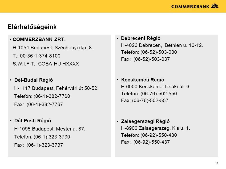 16 Elérhetőségeink • COMMERZBANK ZRT. H-1054 Budapest, Széchenyi rkp. 8. T.: 00-36-1-374-8100 S.W.I.F.T.: COBA HU HXXXX •Dél-Budai Régió H-1117 Budape