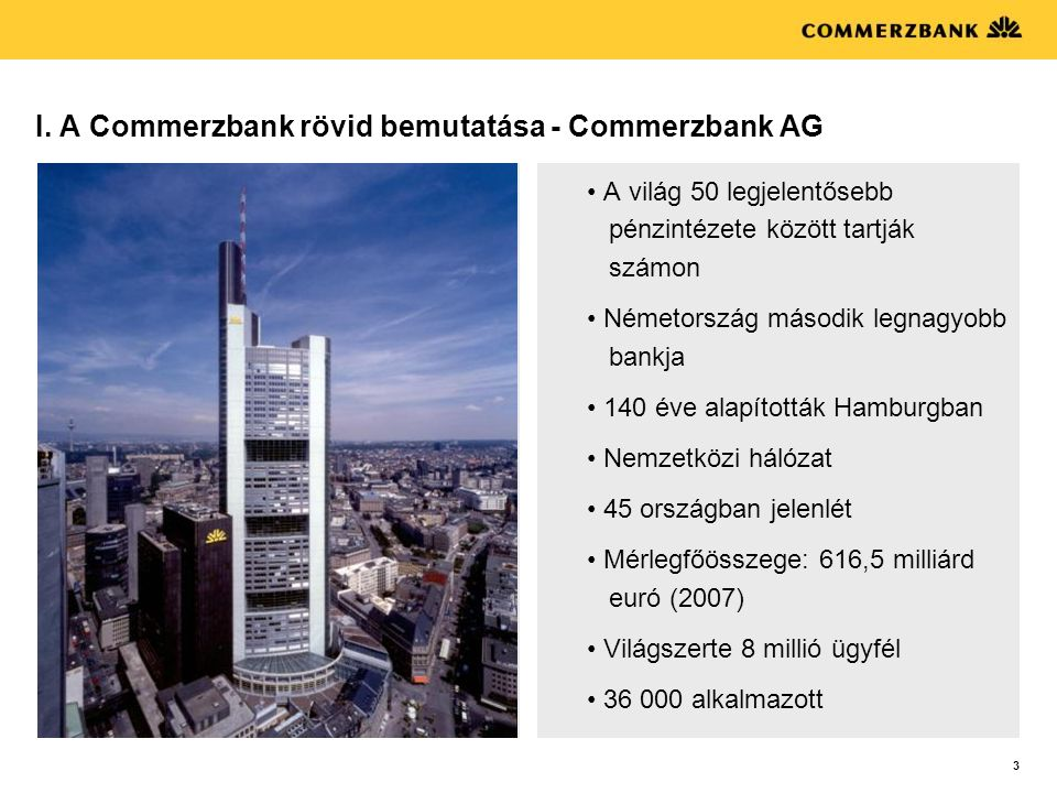 3 I. A Commerzbank rövid bemutatása - Commerzbank AG • A világ 50 legjelentősebb pénzintézete között tartják számon • Németország második legnagyobb b