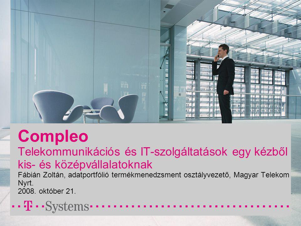 Compleo Telekommunikációs és IT-szolgáltatások egy kézből kis- és középvállalatoknak Fábián Zoltán, adatportfólió termékmenedzsment osztályvezető, Magyar Telekom Nyrt.
