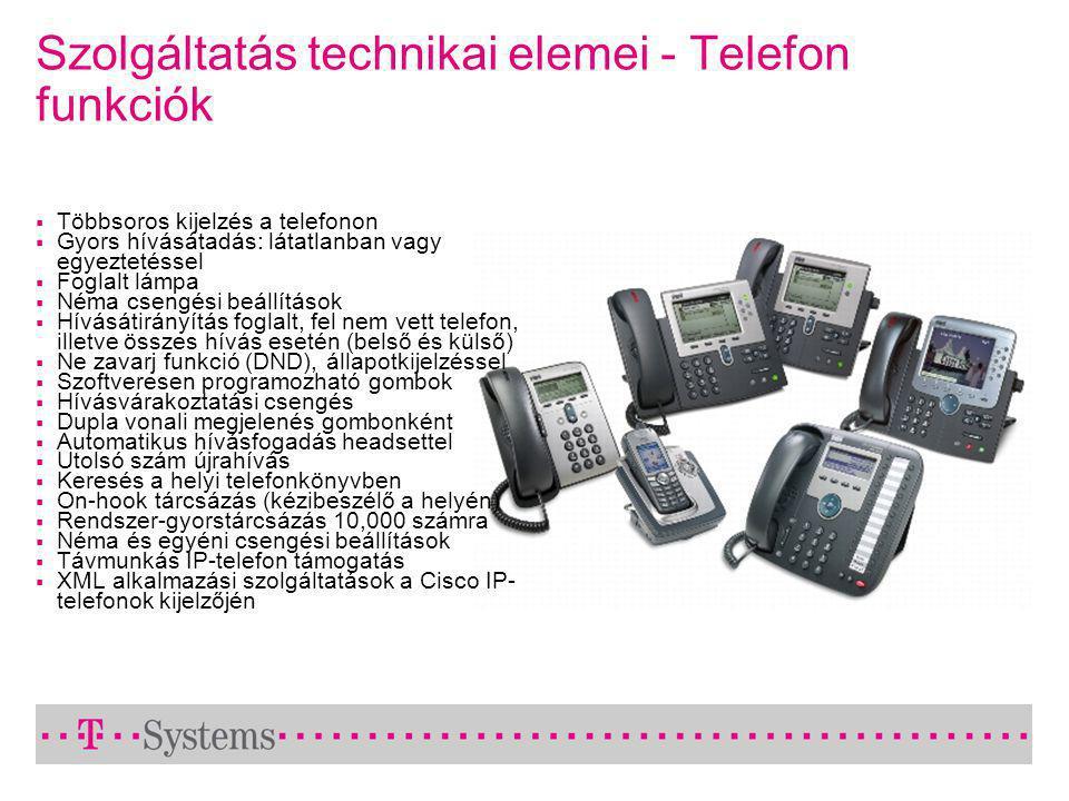Szolgáltatás technikai elemei - Telefon funkciók  Többsoros kijelzés a telefonon  Gyors hívásátadás: látatlanban vagy egyeztetéssel  Foglalt lámpa  Néma csengési beállítások  Hívásátirányítás foglalt, fel nem vett telefon, illetve összes hívás esetén (belső és külső)  Ne zavarj funkció (DND), állapotkijelzéssel  Szoftveresen programozható gombok  Hívásvárakoztatási csengés  Dupla vonali megjelenés gombonként  Automatikus hívásfogadás headsettel  Utolsó szám újrahívás  Keresés a helyi telefonkönyvben  On-hook tárcsázás (kézibeszélő a helyén)  Rendszer-gyorstárcsázás 10,000 számra  Néma és egyéni csengési beállítások  Távmunkás IP-telefon támogatás  XML alkalmazási szolgáltatások a Cisco IP- telefonok kijelzőjén