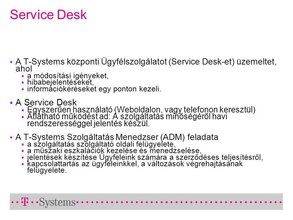 Service Desk  A T-Systems központi Ügyfélszolgálatot (Service Desk-et) üzemeltet, ahol  a módosítási igényeket,  hibabejelentéseket,  információkéréseket egy ponton kezeli.