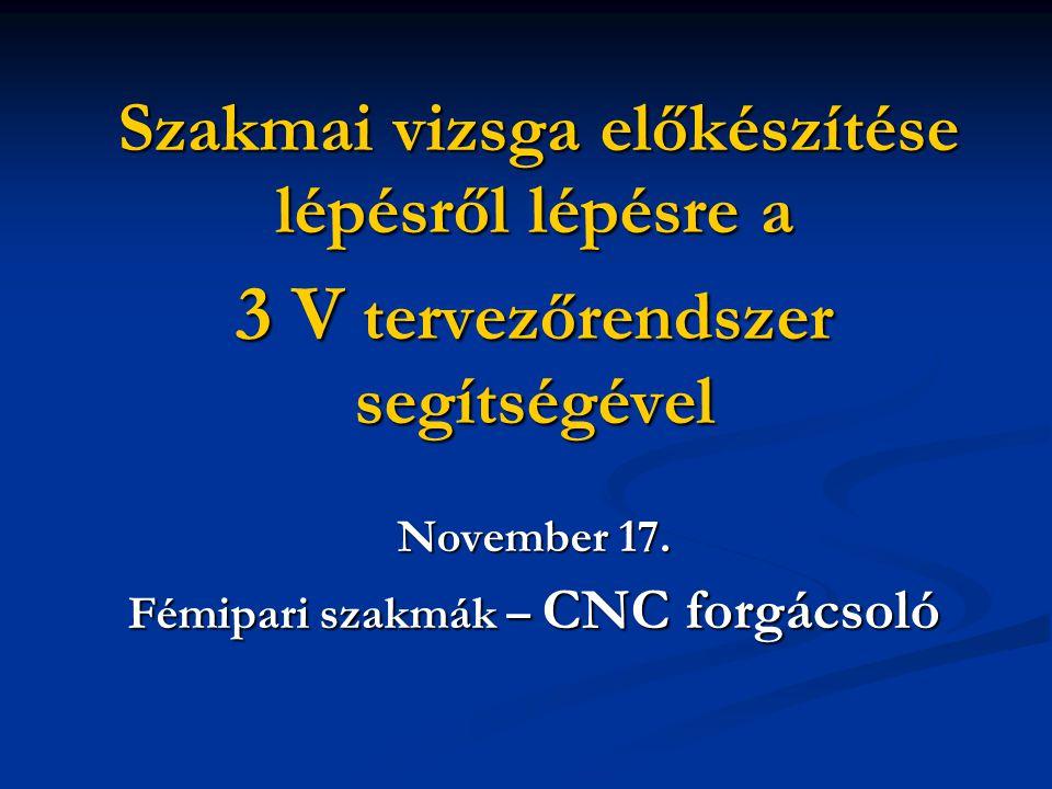 Szakmai vizsga előkészítése lépésről lépésre a Szakmai vizsga előkészítése lépésről lépésre a 3 V tervezőrendszer segítségével November 17. Fémipari s