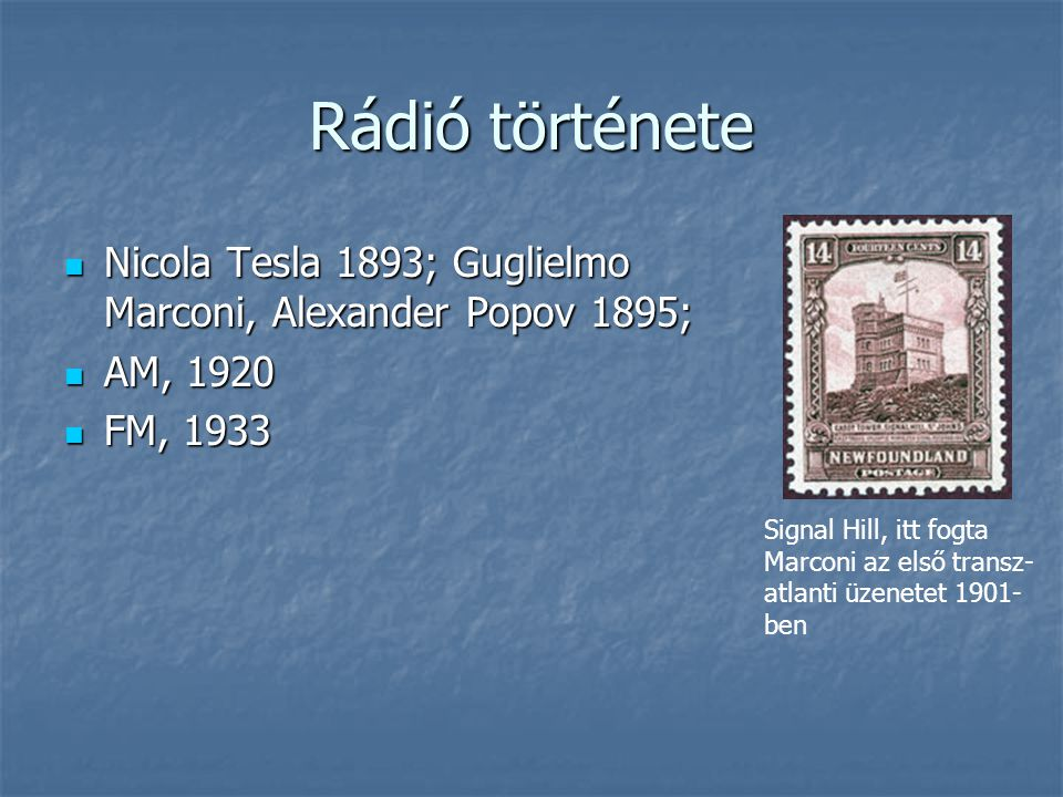 Rádió története  Nicola Tesla 1893; Guglielmo Marconi, Alexander Popov 1895;  AM, 1920  FM, 1933 Signal Hill, itt fogta Marconi az első transz- atl