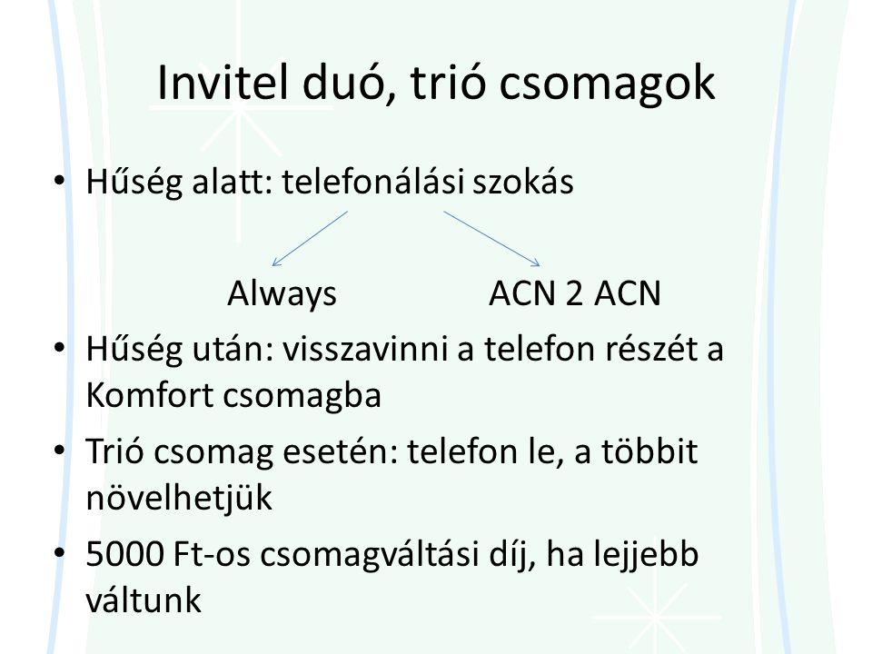 Invitel duó, trió csomagok • Hűség alatt: telefonálási szokás AlwaysACN 2 ACN • Hűség után: visszavinni a telefon részét a Komfort csomagba • Trió csomag esetén: telefon le, a többit növelhetjük • 5000 Ft-os csomagváltási díj, ha lejjebb váltunk