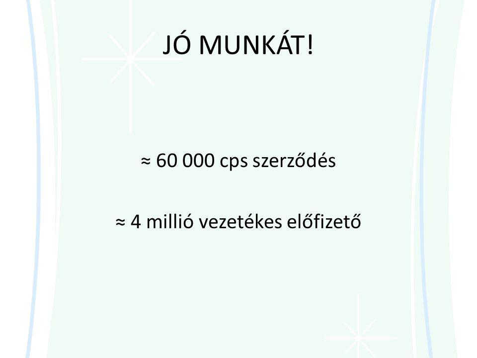 JÓ MUNKÁT! ≈ 60 000 cps szerződés ≈ 4 millió vezetékes előfizető