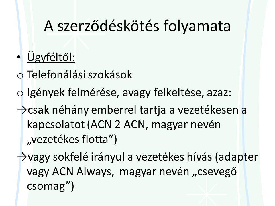 """A szerződéskötés folyamata • Ügyféltől: o Telefonálási szokások o Igények felmérése, avagy felkeltése, azaz: →csak néhány emberrel tartja a vezetékesen a kapcsolatot (ACN 2 ACN, magyar nevén """"vezetékes flotta ) →vagy sokfelé irányul a vezetékes hívás (adapter vagy ACN Always, magyar nevén """"csevegő csomag )"""