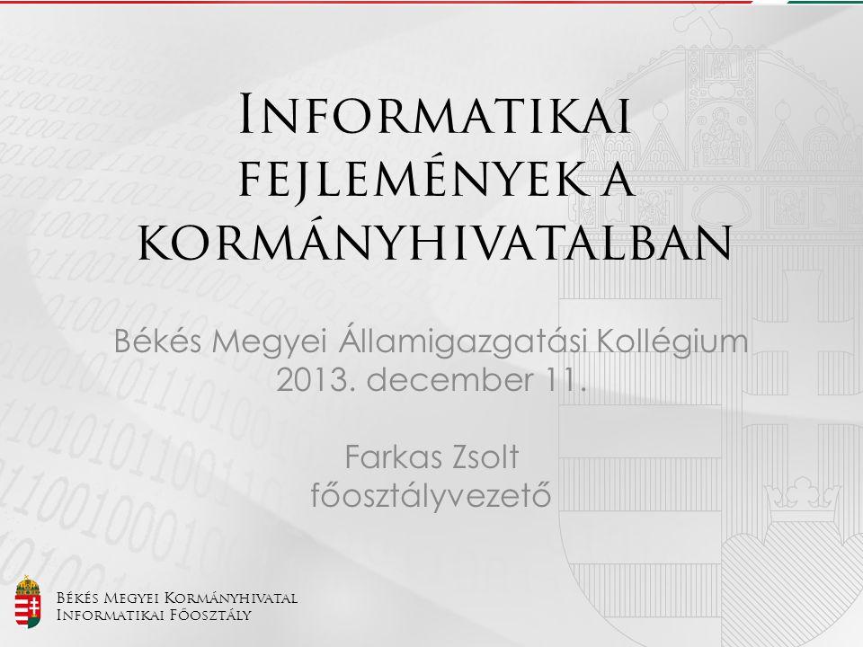 Békés Megyei Kormányhivatal Informatikai Főosztály Informatikai fejlemények a kormányhivatalban Békés Megyei Államigazgatási Kollégium 2013. december