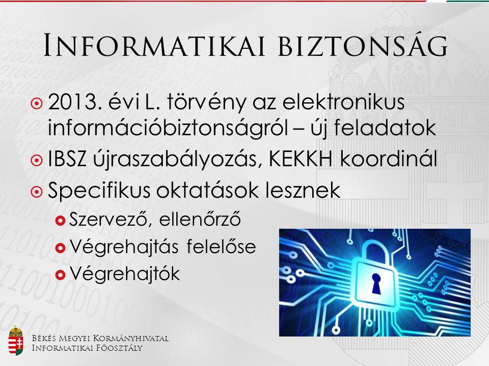 Békés Megyei Kormányhivatal Informatikai Főosztály Informatikai biztonság  2013. évi L. törvény az elektronikus információbiztonságról – új feladatok