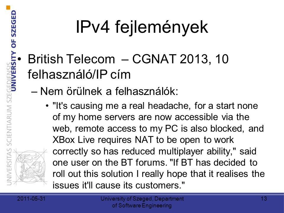 IPv4 fejlemények •British Telecom – CGNAT 2013, 10 felhasználó/IP cím –Nem örülnek a felhasználók: • It s causing me a real headache, for a start none of my home servers are now accessible via the web, remote access to my PC is also blocked, and XBox Live requires NAT to be open to work correctly so has reduced multiplayer ability, said one user on the BT forums.