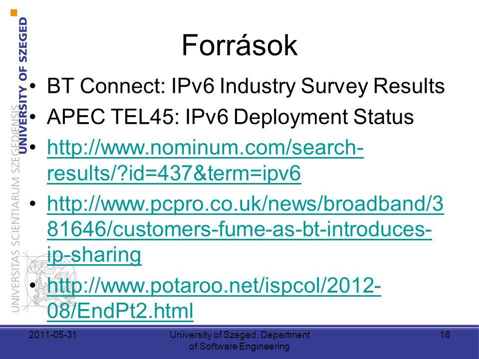 Források •BT Connect: IPv6 Industry Survey Results •APEC TEL45: IPv6 Deployment Status •http://www.nominum.com/search- results/?id=437&term=ipv6http://www.nominum.com/search- results/?id=437&term=ipv6 •http://www.pcpro.co.uk/news/broadband/3 81646/customers-fume-as-bt-introduces- ip-sharinghttp://www.pcpro.co.uk/news/broadband/3 81646/customers-fume-as-bt-introduces- ip-sharing •http://www.potaroo.net/ispcol/2012- 08/EndPt2.htmlhttp://www.potaroo.net/ispcol/2012- 08/EndPt2.html 2011-05-31University of Szeged, Department of Software Engineering 16