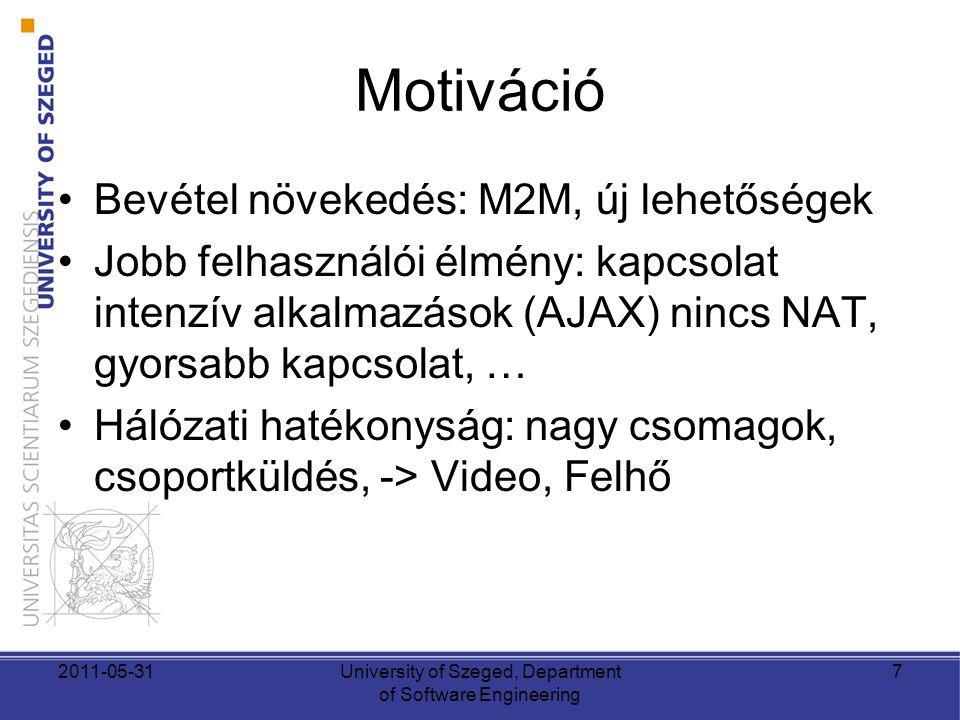Motiváció •Bevétel növekedés: M2M, új lehetőségek •Jobb felhasználói élmény: kapcsolat intenzív alkalmazások (AJAX) nincs NAT, gyorsabb kapcsolat, … •Hálózati hatékonyság: nagy csomagok, csoportküldés, -> Video, Felhő 2011-05-31University of Szeged, Department of Software Engineering 7