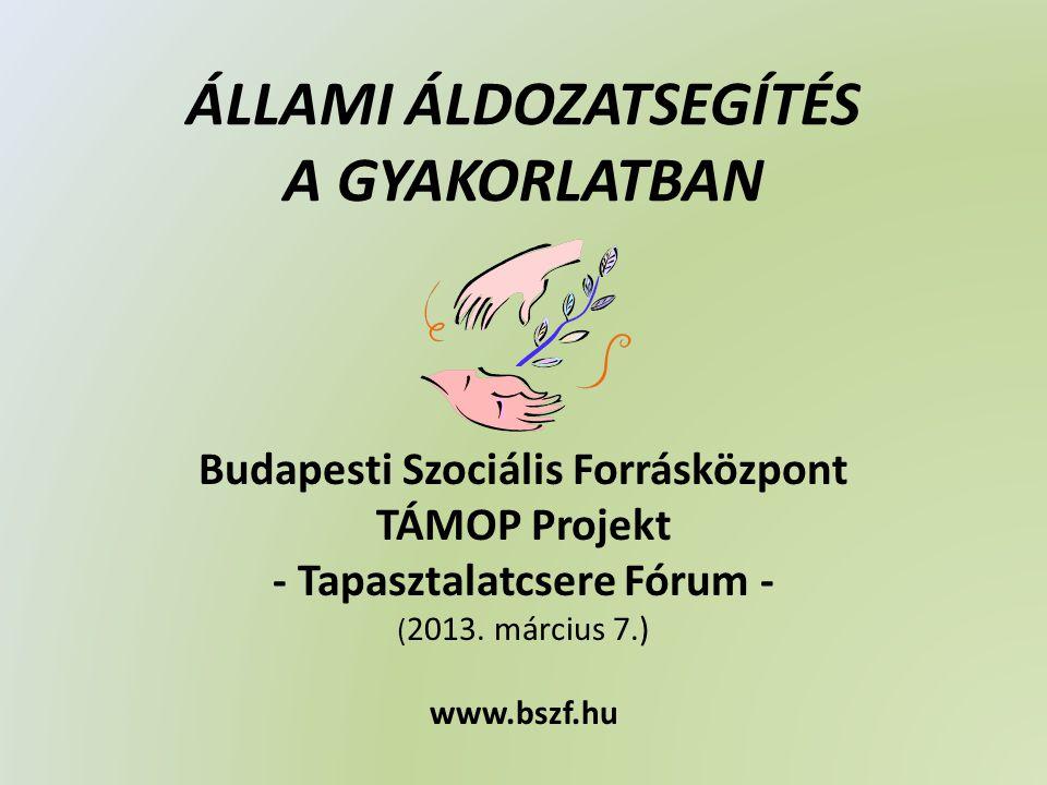ÁLLAMI ÁLDOZATSEGÍTÉS A GYAKORLATBAN Budapesti Szociális Forrásközpont TÁMOP Projekt - Tapasztalatcsere Fórum - ( 2013.