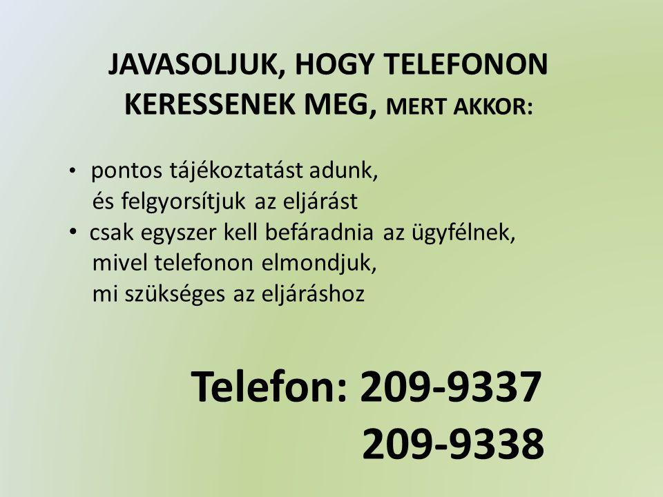 JAVASOLJUK, HOGY TELEFONON KERESSENEK MEG, MERT AKKOR: • pontos tájékoztatást adunk, és felgyorsítjuk az eljárást • csak egyszer kell befáradnia az ügyfélnek, mivel telefonon elmondjuk, mi szükséges az eljáráshoz Telefon: 209-9337 209-9338