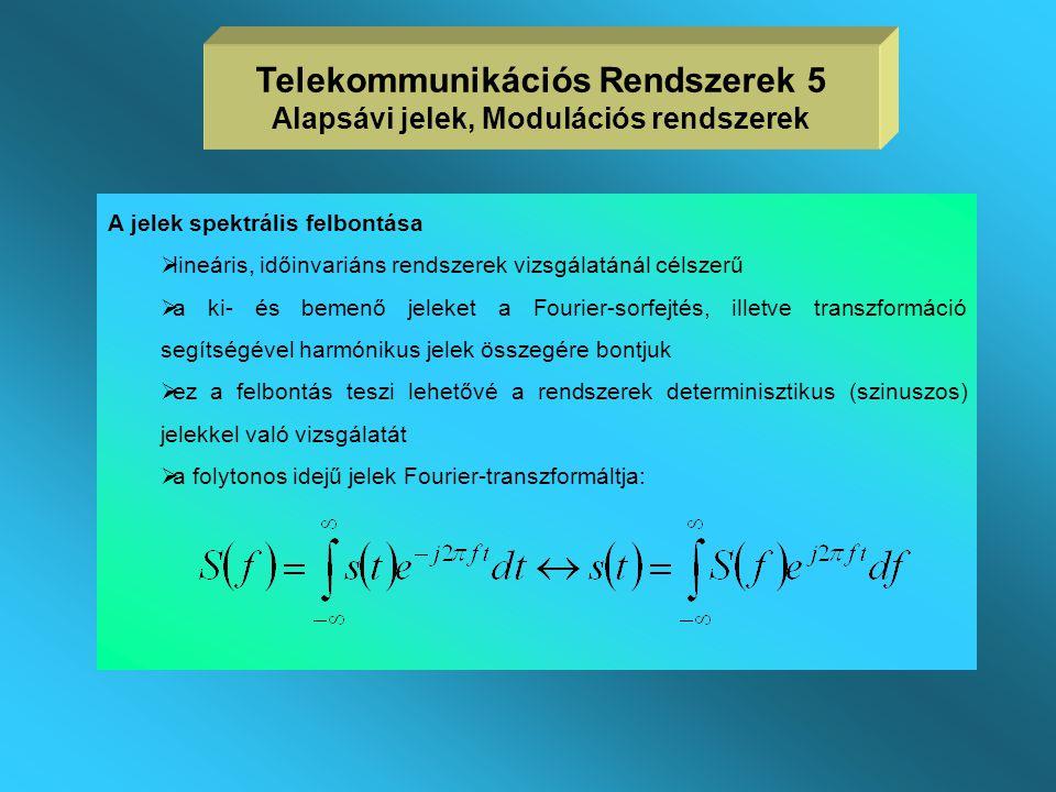 Telekommunikációs Rendszerek 5 Alapsávi jelek, Modulációs rendszerek A jelek spektrális felbontása  lineáris, időinvariáns rendszerek vizsgálatánál célszerű  a ki- és bemenő jeleket a Fourier-sorfejtés, illetve transzformáció segítségével harmónikus jelek összegére bontjuk  ez a felbontás teszi lehetővé a rendszerek determinisztikus (szinuszos) jelekkel való vizsgálatát  a folytonos idejű jelek Fourier-transzformáltja: