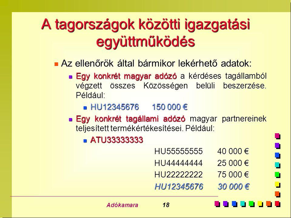 Adókamara 18 A tagországok közötti igazgatási együttműködés n Az ellenőrök által bármikor lekérhető adatok: n Egy konkrét magyar adózó a kérdéses tagá
