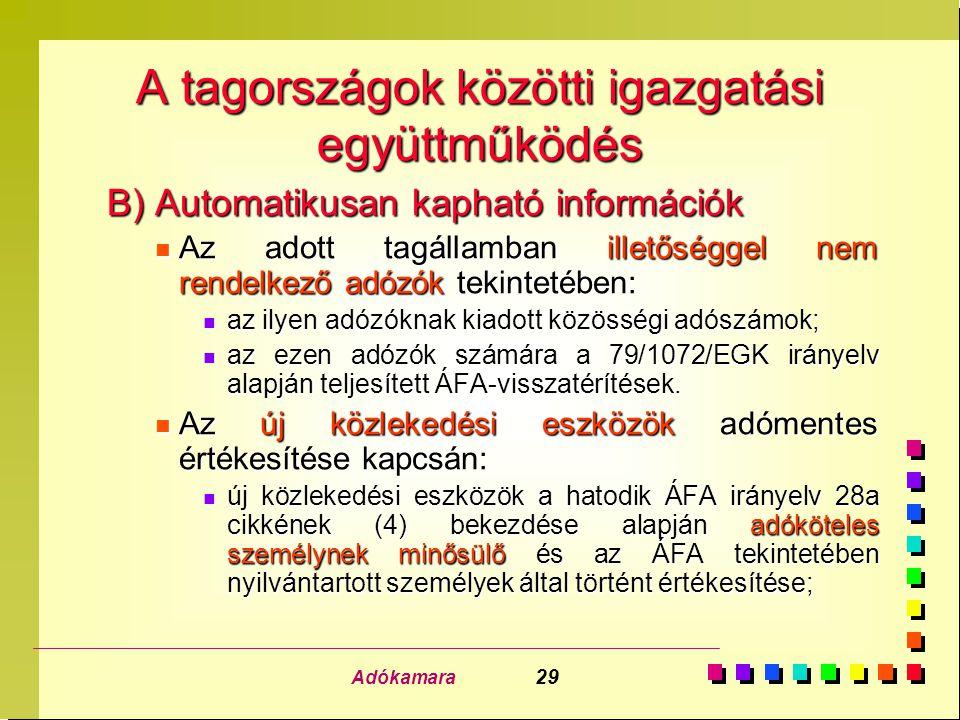 Adókamara 29 A tagországok közötti igazgatási együttműködés B) Automatikusan kapható információk n Az adott tagállamban illetőséggel nem rendelkező adózók tekintetében: n az ilyen adózóknak kiadott közösségi adószámok; n az ezen adózók számára a 79/1072/EGK irányelv alapján teljesített ÁFA-visszatérítések.