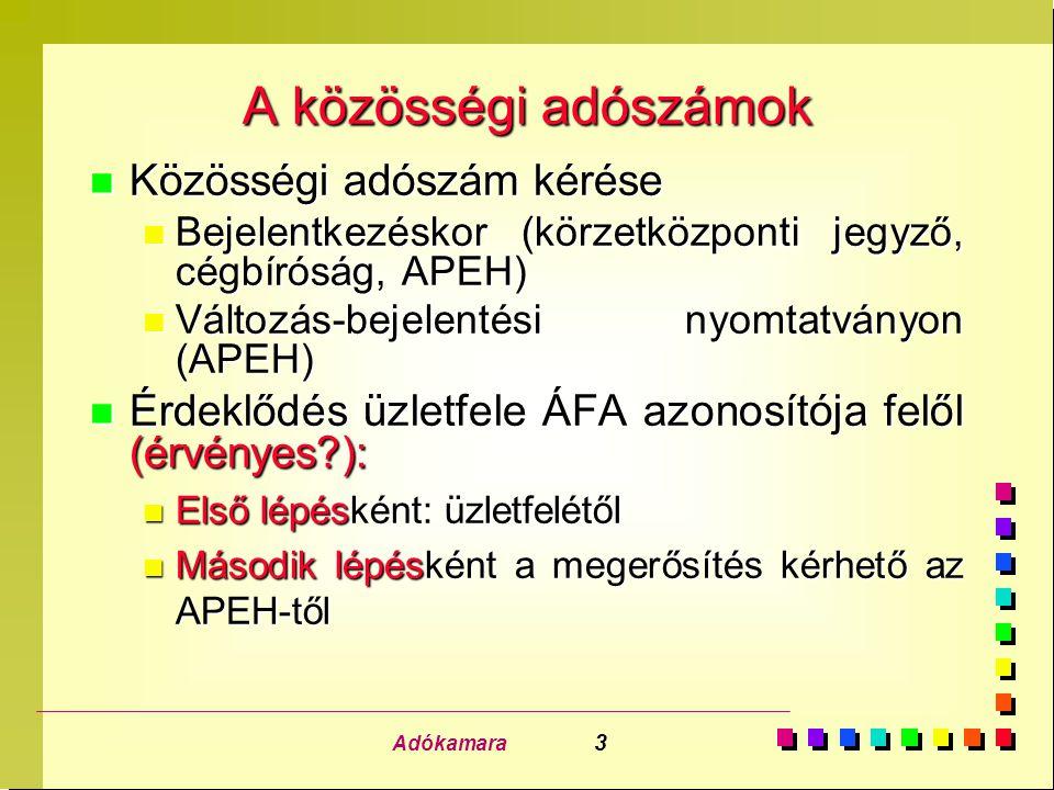 Adókamara 3 A közösségi adószámok n Közösségi adószám kérése n Bejelentkezéskor (körzetközponti jegyző, cégbíróság, APEH) n Változás-bejelentési nyomtatványon (APEH) n Érdeklődés üzletfele ÁFA azonosítója felől (érvényes?): n Első lépésként: üzletfelétől n Második lépésként a megerősítés kérhető az APEH-től