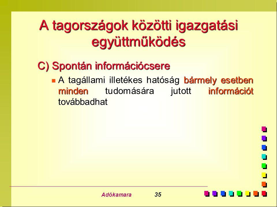 Adókamara 35 A tagországok közötti igazgatási együttműködés C) Spontán információcsere n A tagállami illetékes hatóság bármely esetben minden tudomására jutott információt továbbadhat