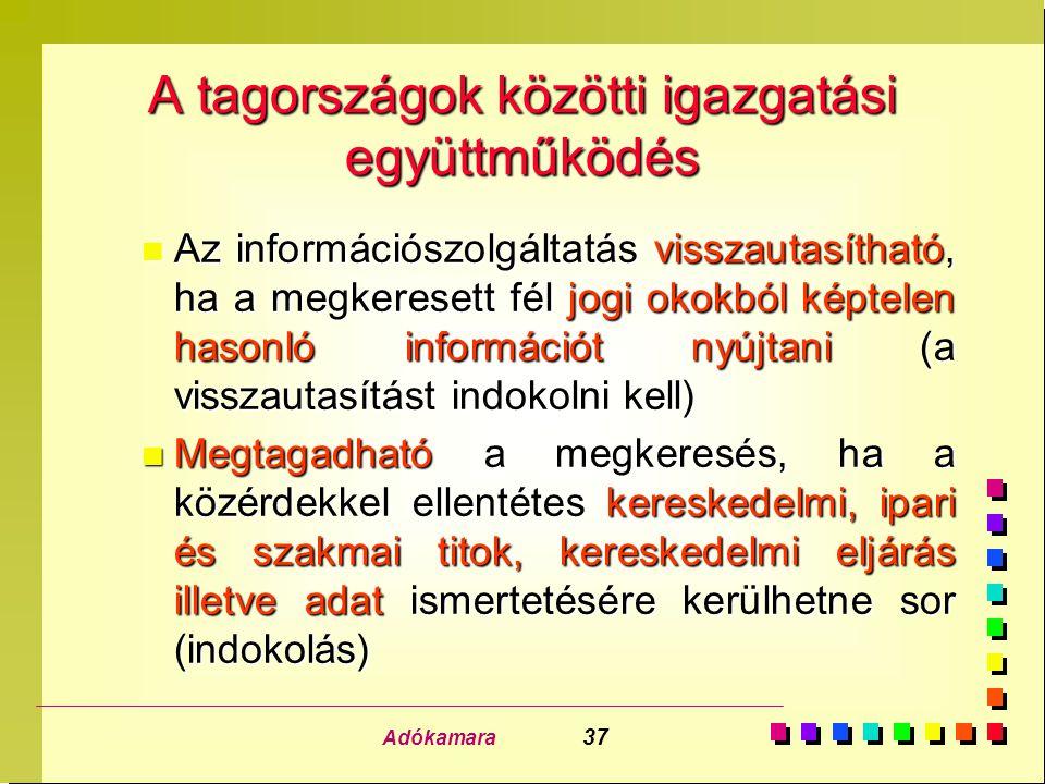 Adókamara 37 A tagországok közötti igazgatási együttműködés n Az információszolgáltatás visszautasítható, ha a megkeresett fél jogi okokból képtelen h