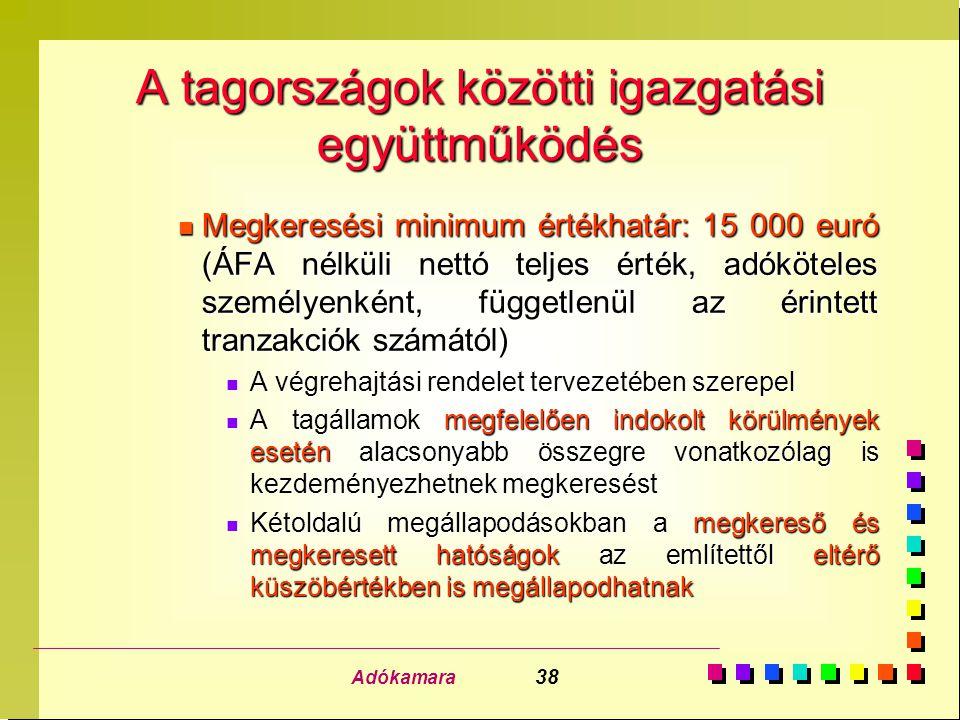Adókamara 38 A tagországok közötti igazgatási együttműködés n Megkeresési minimum értékhatár: 15 000 euró (ÁFA nélküli nettó teljes érték, adóköteles személyenként, függetlenül az érintett tranzakciók számától) n A végrehajtási rendelet tervezetében szerepel n A tagállamok megfelelően indokolt körülmények esetén alacsonyabb összegre vonatkozólag is kezdeményezhetnek megkeresést n Kétoldalú megállapodásokban a megkereső és megkeresett hatóságok az említettől eltérő küszöbértékben is megállapodhatnak