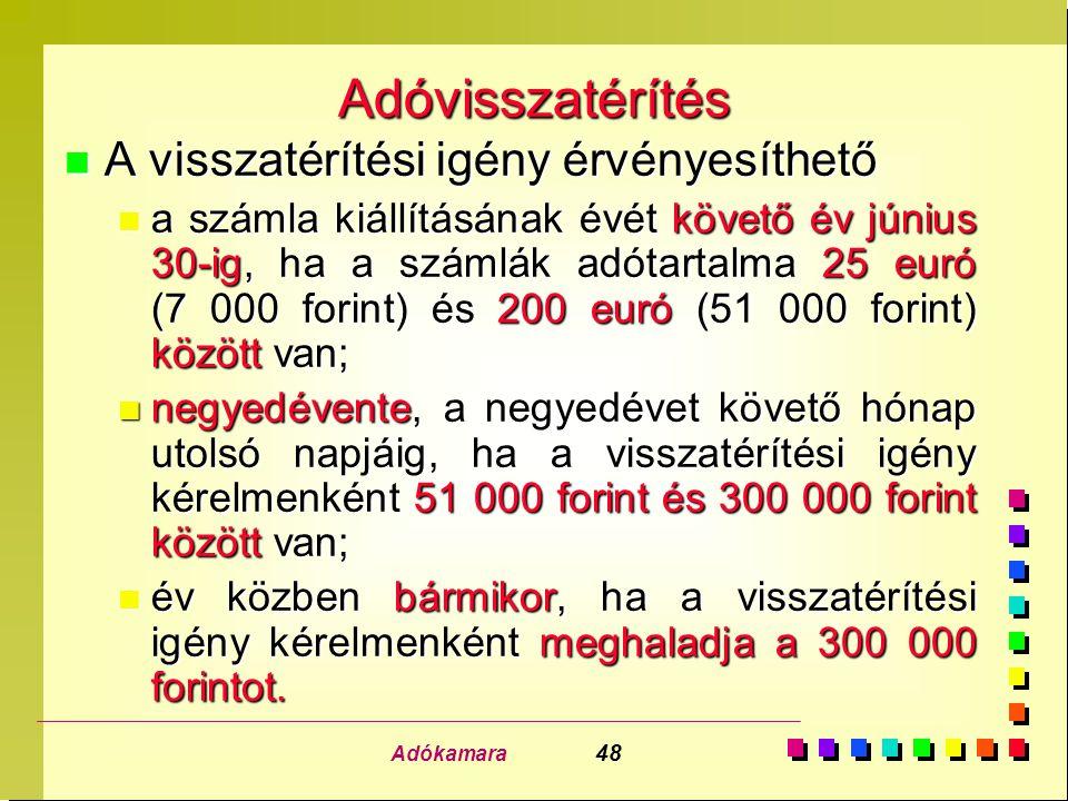 Adókamara 48 Adóvisszatérítés n A visszatérítési igény érvényesíthető n a számla kiállításának évét követő év június 30-ig, ha a számlák adótartalma 25 euró (7 000 forint) és 200 euró (51 000 forint) között van; n negyedévente, a negyedévet követő hónap utolsó napjáig, ha a visszatérítési igény kérelmenként 51 000 forint és 300 000 forint között van; n év közben bármikor, ha a visszatérítési igény kérelmenként meghaladja a 300 000 forintot.