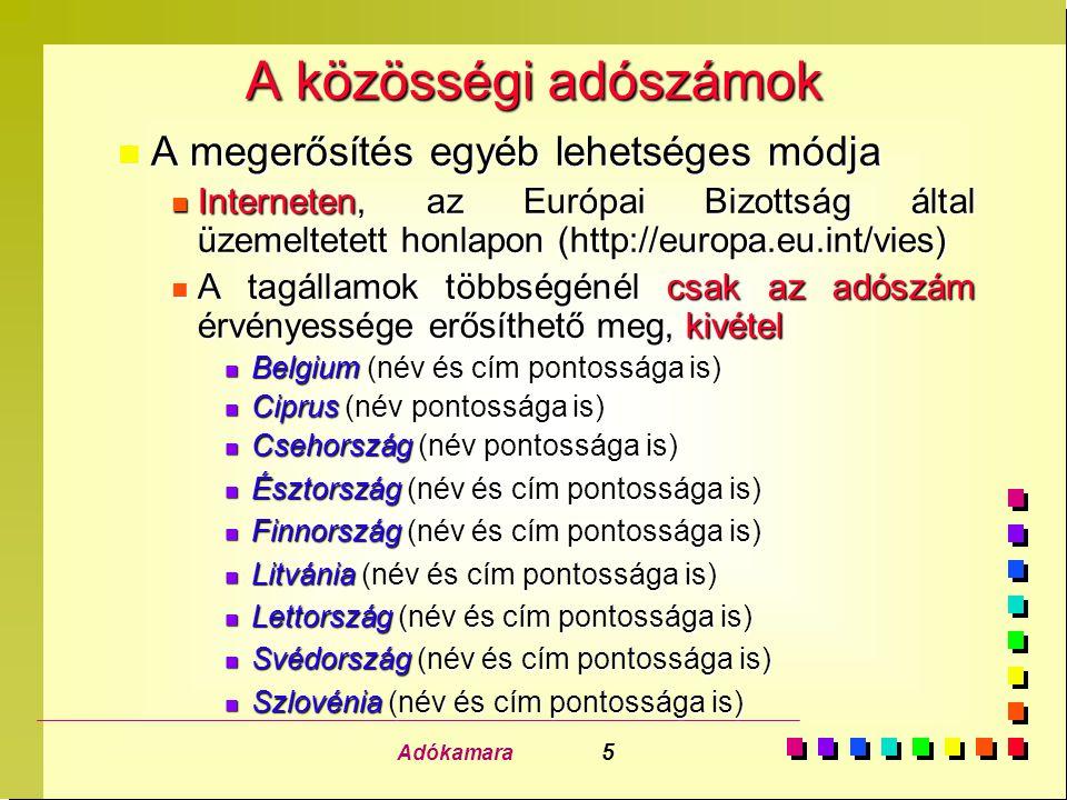 Adókamara 5 A közösségi adószámok n A megerősítés egyéb lehetséges módja n Interneten, az Európai Bizottság által üzemeltetett honlapon (http://europa.eu.int/vies) n A tagállamok többségénél csak az adószám érvényessége erősíthető meg, kivétel n Belgium (név és cím pontossága is) n Ciprus (név pontossága is) n Csehország (név pontossága is) n Észtország (név és cím pontossága is) n Finnország (név és cím pontossága is) n Litvánia (név és cím pontossága is) n Lettország (név és cím pontossága is) n Svédország (név és cím pontossága is) n Szlovénia (név és cím pontossága is)