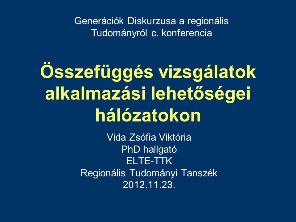 Összefüggés vizsgálatok alkalmazási lehetőségei hálózatokon Vida Zsófia Viktória PhD hallgató ELTE-TTK Regionális Tudományi Tanszék 2012.11.23.
