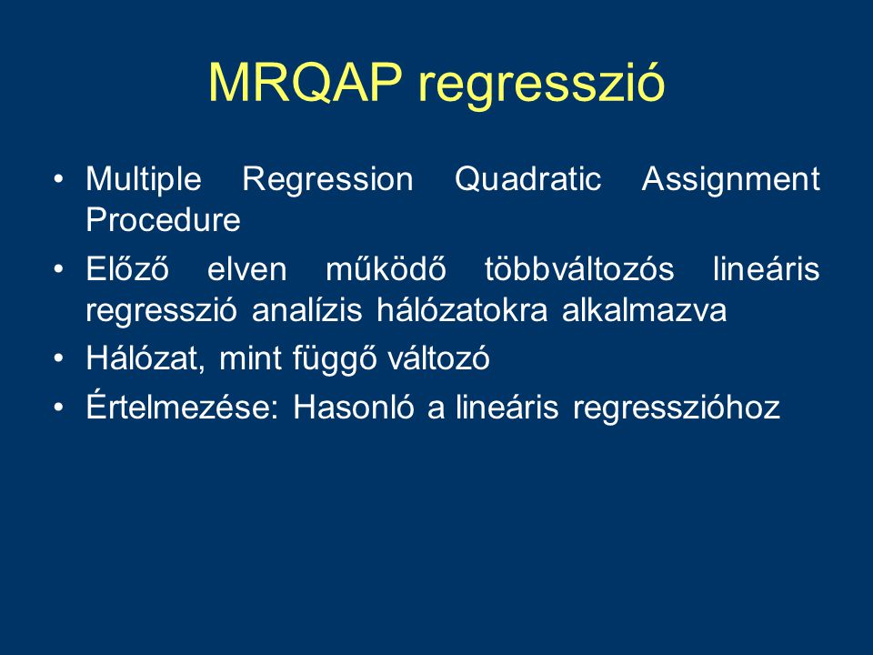 MRQAP regresszió •Multiple Regression Quadratic Assignment Procedure •Előző elven működő többváltozós lineáris regresszió analízis hálózatokra alkalmazva •Hálózat, mint függő változó •Értelmezése: Hasonló a lineáris regresszióhoz