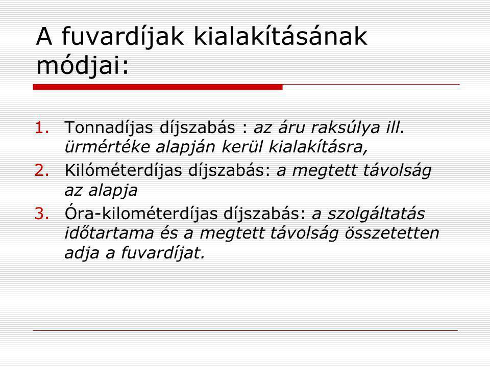 A fuvardíjak kialakításának módjai: 1.Tonnadíjas díjszabás : az áru raksúlya ill. ürmértéke alapján kerül kialakításra, 2.Kilóméterdíjas díjszabás: a