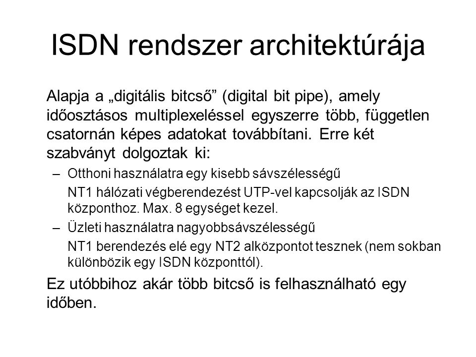 """ISDN rendszer architektúrája Alapja a """"digitális bitcső"""" (digital bit pipe), amely időosztásos multiplexeléssel egyszerre több, független csatornán ké"""