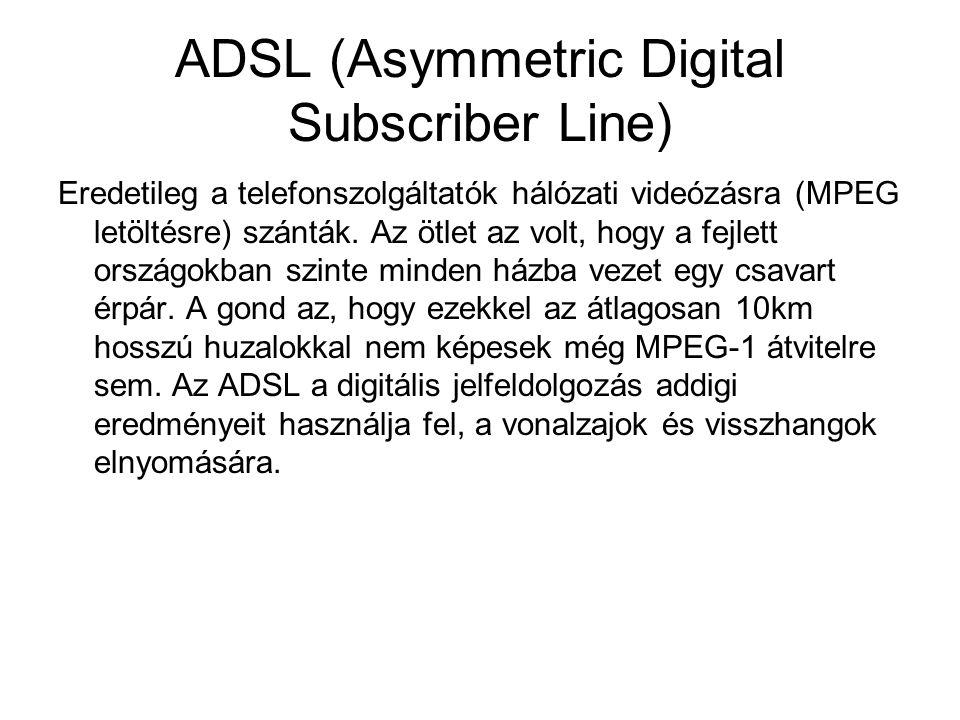 ADSL (Asymmetric Digital Subscriber Line) Eredetileg a telefonszolgáltatók hálózati videózásra (MPEG letöltésre) szánták. Az ötlet az volt, hogy a fej