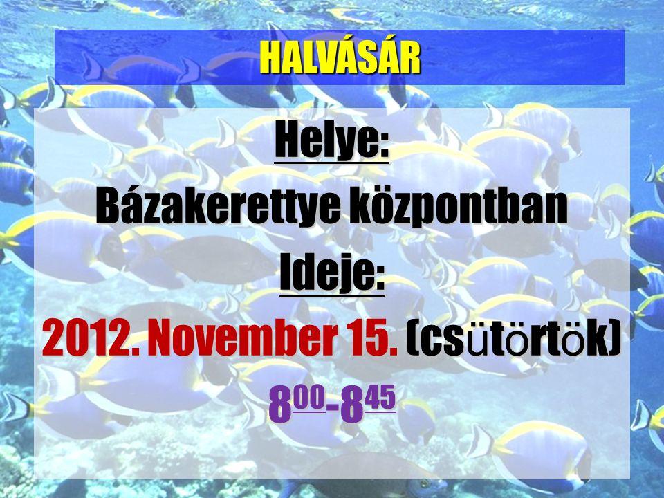 Helye: Bázakerettye központban Ideje: 2012. November 15. (csütörtök) 800-845 HALVÁSÁR