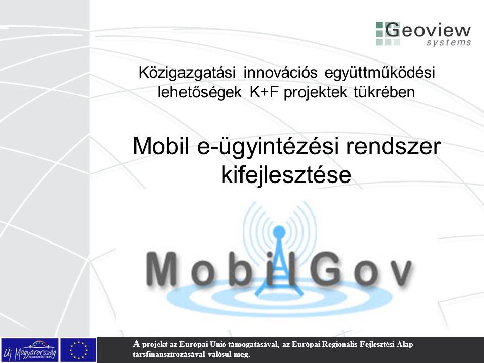 Mobil e-ügyintézési rendszer kifejlesztése Közigazgatási innovációs együttműködési lehetőségek K+F projektek tükrében A projekt az Európai Unió támoga